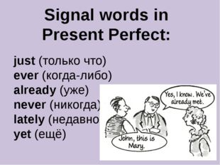 Signal words in Present Perfect: just (только что) ever (когда-либо) already