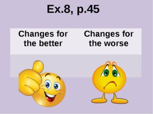 Ex.8, p.45 Changes for the better Changes for the worse