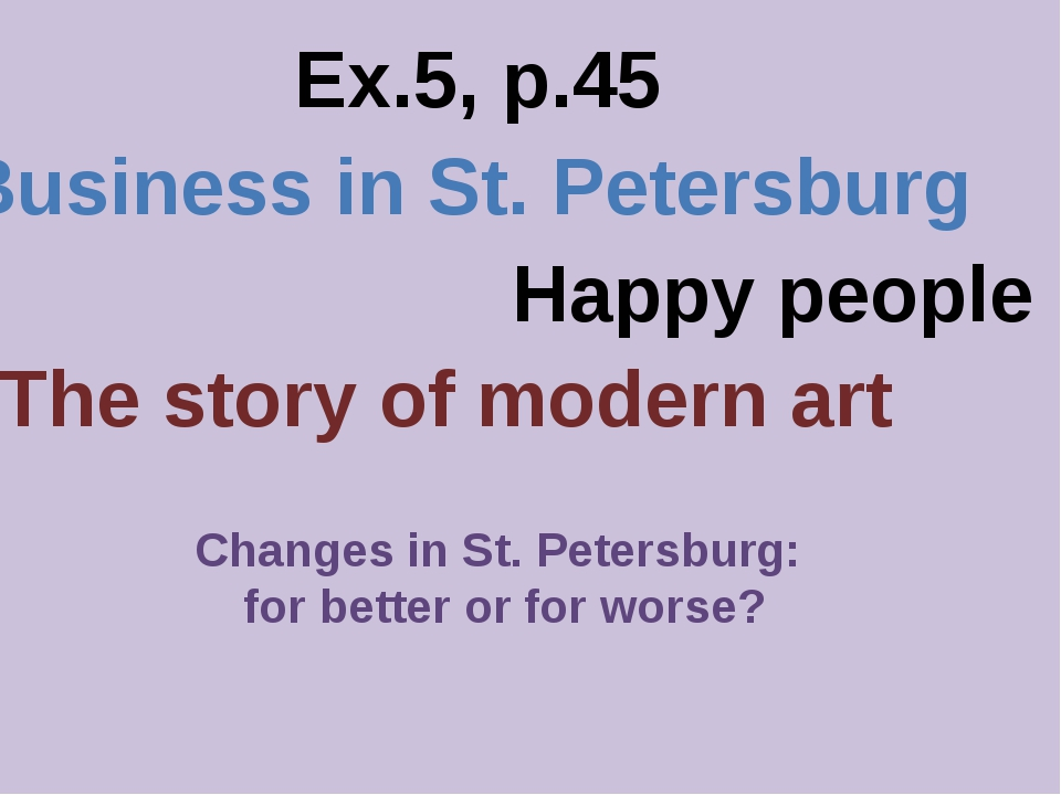 Ex.5, p.45 Business in St. Petersburg Happy people The story of modern art Ch...