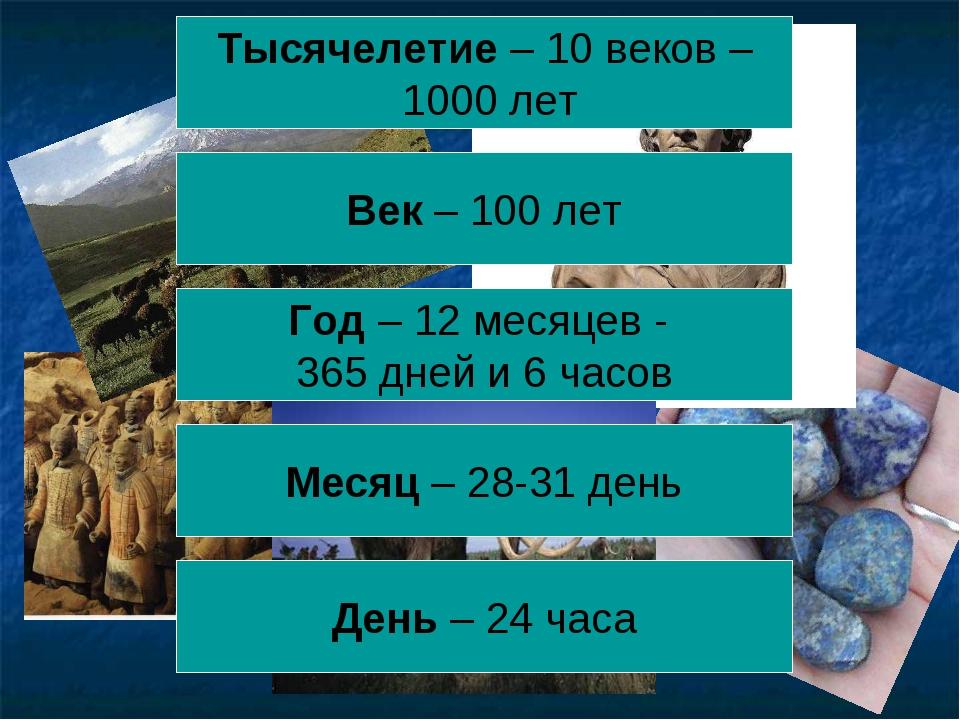 День – 24 часа Год – 12 месяцев - 365 дней и 6 часов Тысячелетие – 10 веков –...