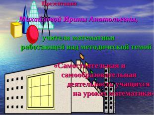 Презентация Михайловой Ирины Анатольевны, учителя математики работающей над