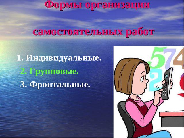 Формы организации самостоятельных работ 1. Индивидуальные. 2. Групповые. 3....