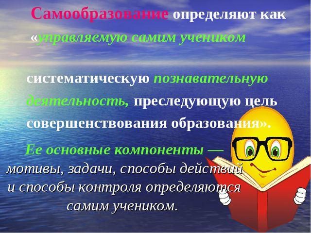 Самообразование определяют как «управляемую самим учеником систематическую п...