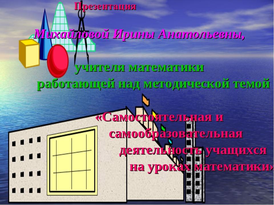 Презентация Михайловой Ирины Анатольевны, учителя математики работающей над...