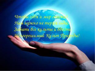 Чтобы себя и мир спасти! Нам нужно не теряя годы, Забыть все культы и ввести