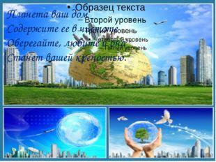 Планета ваш дом Содержите ее в чистоте Оберегайте, любите и она Станет вашей