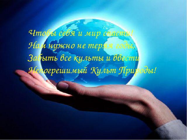 Чтобы себя и мир спасти! Нам нужно не теряя годы, Забыть все культы и ввести...