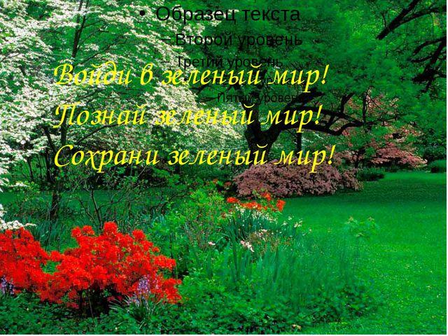 Войди в зеленый мир! Познай зеленый мир! Сохрани зеленый мир!
