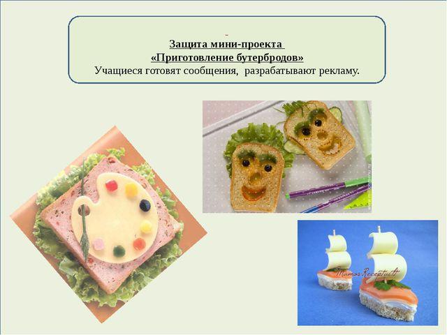 Защита мини-проекта «Приготовление бутербродов» Учащиеся готовят сообщения,...