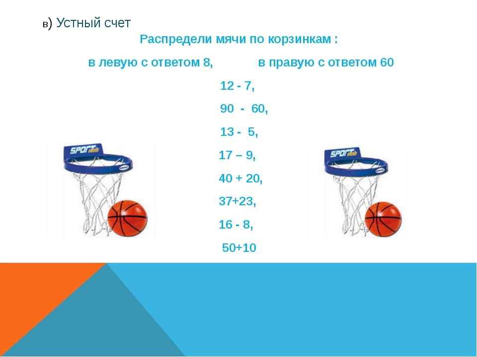 в) Устный счет Распредели мячи по корзинкам : в левую с ответом 8, в правую с...