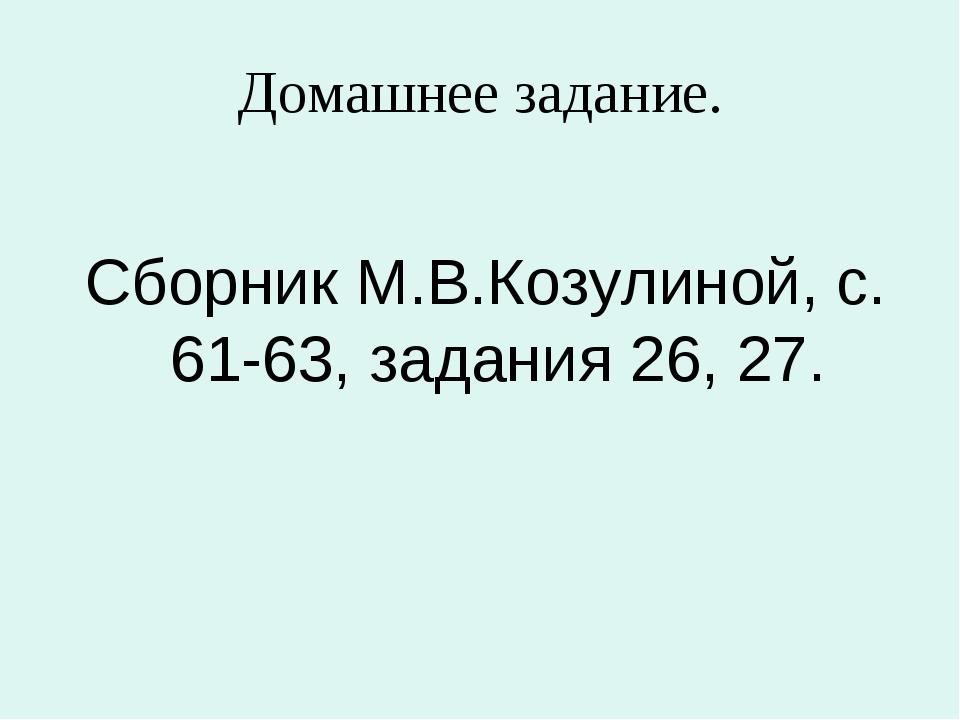 Домашнее задание. Сборник М.В.Козулиной, с. 61-63, задания 26, 27.