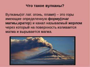Что такое вулканы? Вулканы(от лат. огонь, пламя) – это горы имеющие определен