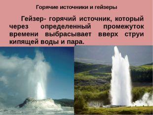 Горячие источники и гейзеры Гейзер- горячий источник, который через определен