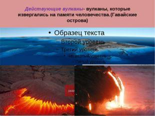 Действующие вулканы- вулканы, которые извергались на памяти человечества.(Гав