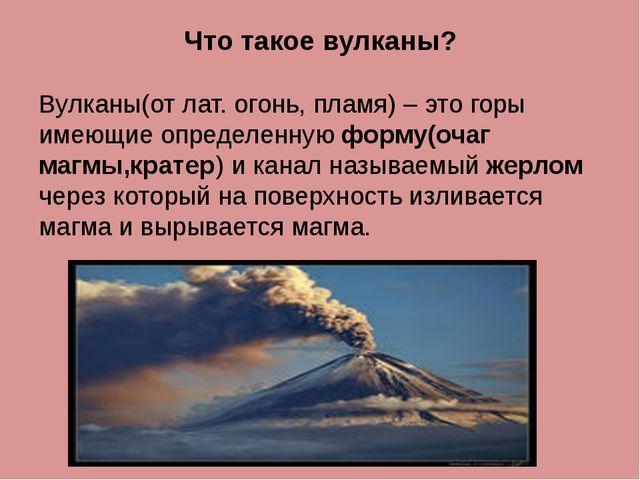 Что такое вулканы? Вулканы(от лат. огонь, пламя) – это горы имеющие определен...