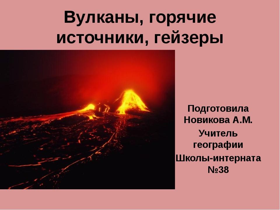 Вулканы, горячие источники, гейзеры Подготовила Новикова А.М. Учитель географ...