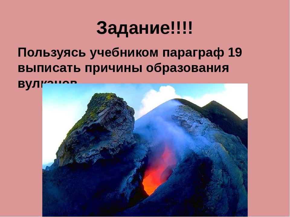 Задание!!!! Пользуясь учебником параграф 19 выписать причины образования вулк...