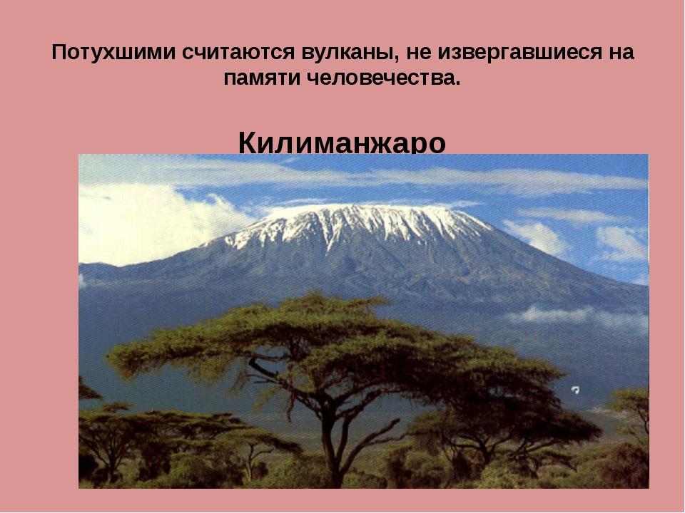 Потухшими считаются вулканы, не извергавшиеся на памяти человечества. Килиман...