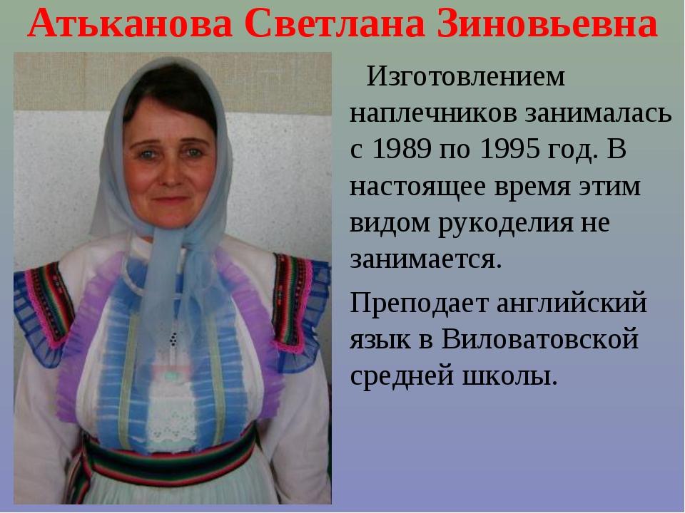 Атьканова Светлана Зиновьевна Изготовлением наплечников занималась с 1989 по...