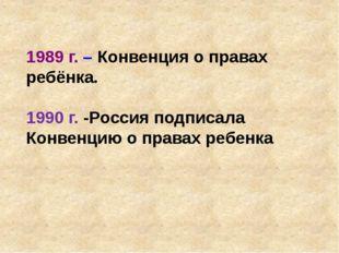 1989 г. – Конвенция о правах ребёнка. 1990 г. -Россия подписала Конвенцию о п