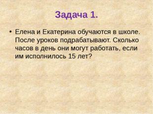 Задача 1. Елена и Екатерина обучаются в школе. После уроков подрабатывают. Ск