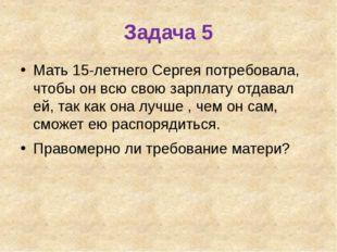 Задача 5 Мать 15-летнего Сергея потребовала, чтобы он всю свою зарплату отдав