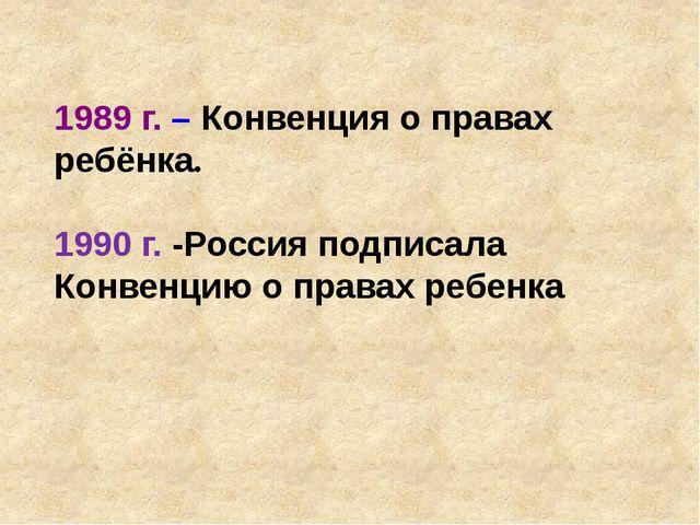 1989 г. – Конвенция о правах ребёнка. 1990 г. -Россия подписала Конвенцию о п...