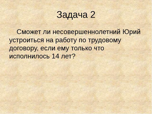Задача 2 Сможет ли несовершеннолетний Юрий устроиться на работу по трудовому...