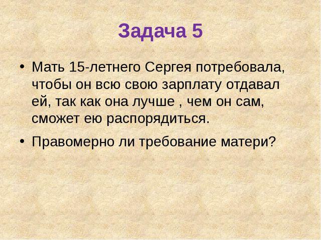 Задача 5 Мать 15-летнего Сергея потребовала, чтобы он всю свою зарплату отдав...