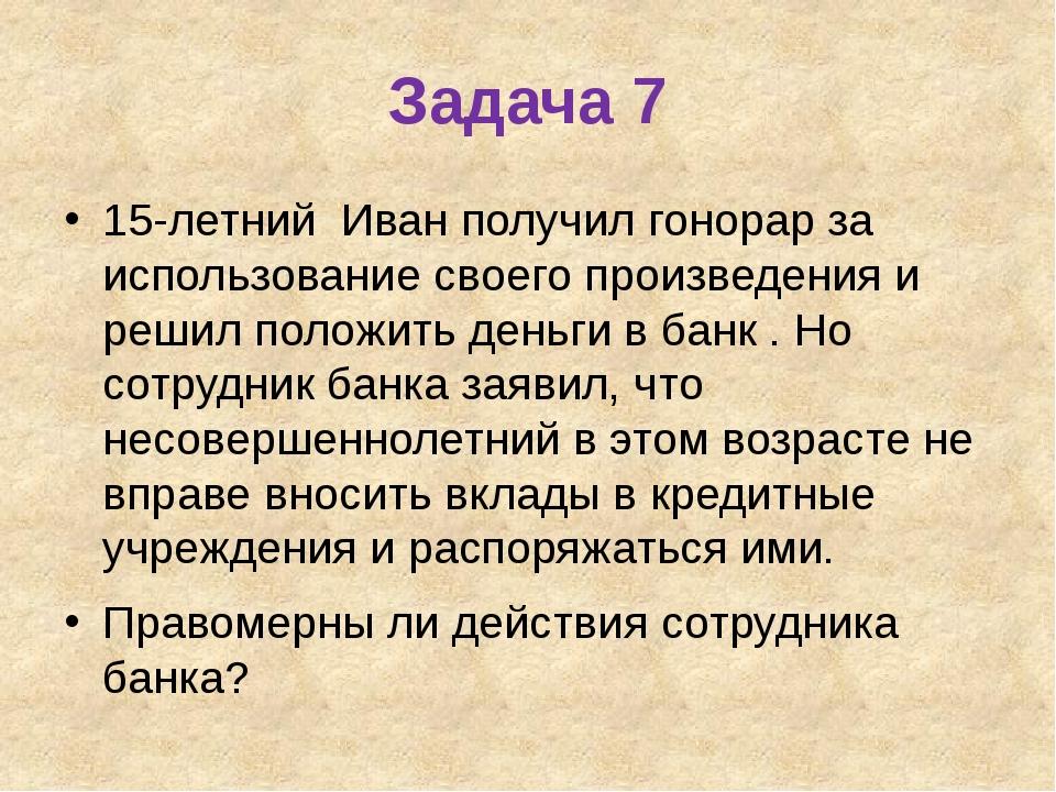 Задача 7 15-летний Иван получил гонорар за использование своего произведения...