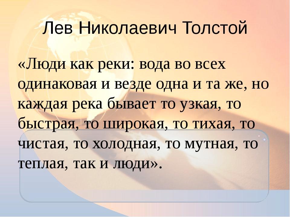 Лев Николаевич Толстой «Люди как реки: вода во всех одинаковая и везде одна и...