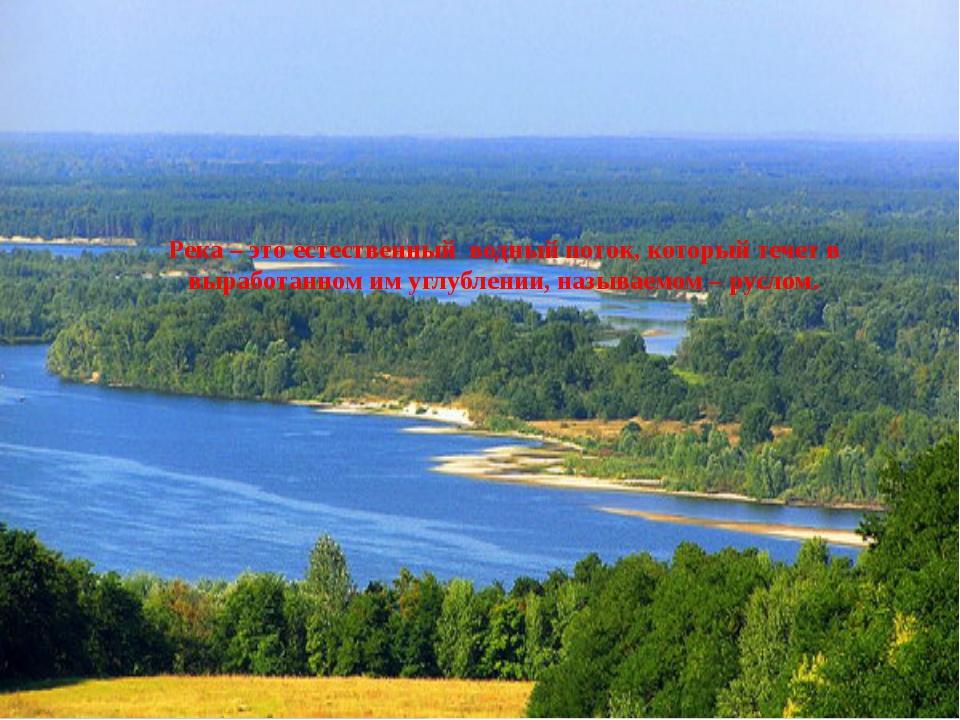 Река – это естественный водный поток, который течет в выработанном им углубле...