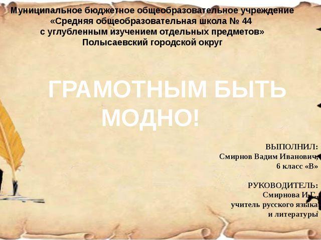 ГРАМОТНЫМ БЫТЬ МОДНО! ВЫПОЛНИЛ: Смирнов Вадим Иванович, 6 класс «В» РУКОВО...