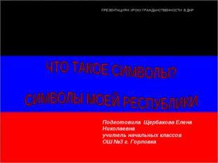 ПРЕЗЕНТАЦИЯ К УРОКУ ГРАЖДАНСТВЕННОСТИ В ДНР Подготовила Щербакова Елена Никол
