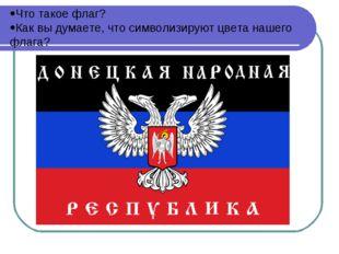 Что такое флаг? Как вы думаете, что символизируют цвета нашего флага?