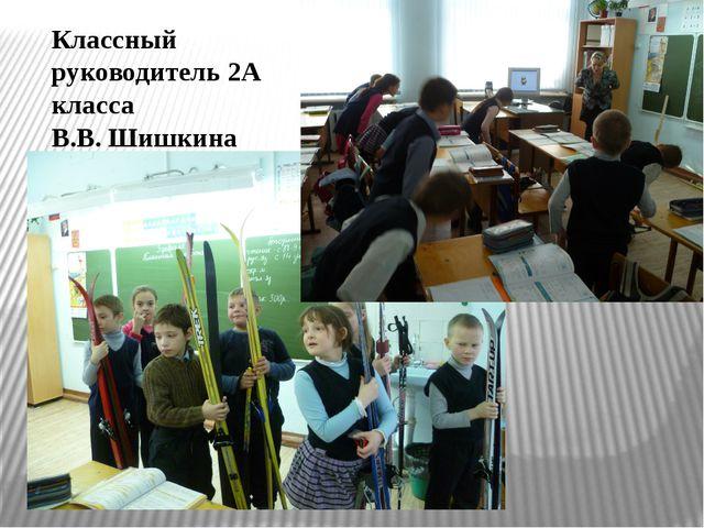 Классный руководитель 2А класса В.В. Шишкина