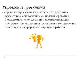 Управление проектами -Управляет проектами клиентов в соответствии с эффектив