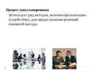 Процесс консультирования Использует ряд методов, включая фасилитацию (содейс