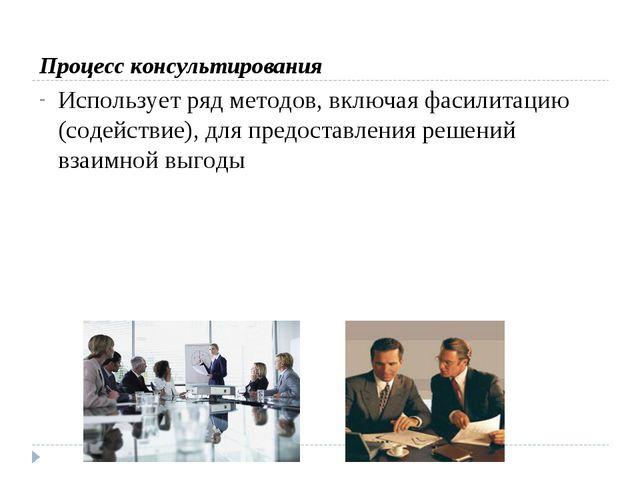 Процесс консультирования Использует ряд методов, включая фасилитацию (содейс...