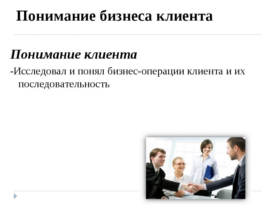 Понимание бизнеса клиента Понимание клиента -Исследовал и понял бизнес-операц...