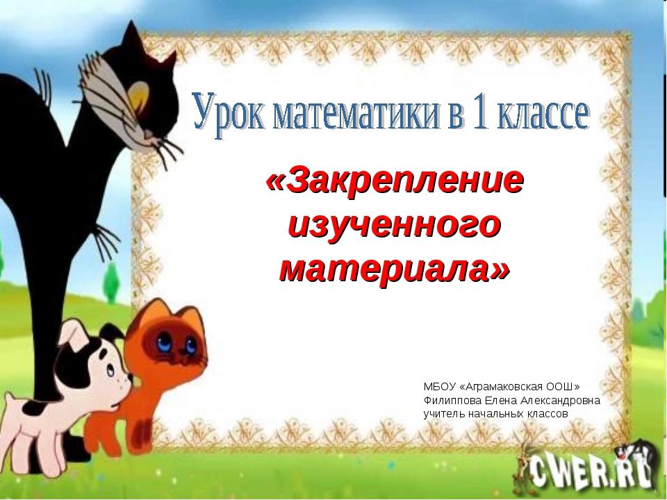 «Закрепление изученного материала» МБОУ «Аграмаковская ООШ» Филиппова Елена А...