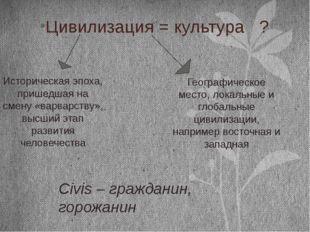 Цивилизация = культура ? Историческая эпоха, пришедшая на смену «варварству»,