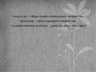 искусство - сфера профессионального творчества, фольклор - сфера народного тв
