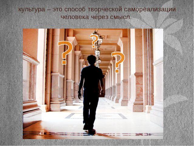 культура – это способ творческой самореализации человека через смысл.