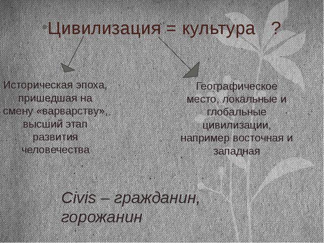 Цивилизация = культура ? Историческая эпоха, пришедшая на смену «варварству»,...