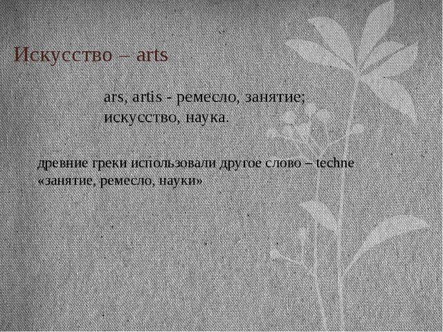 Искусство – arts ars, artis - ремесло, занятие; искусство, наука. древние гре...