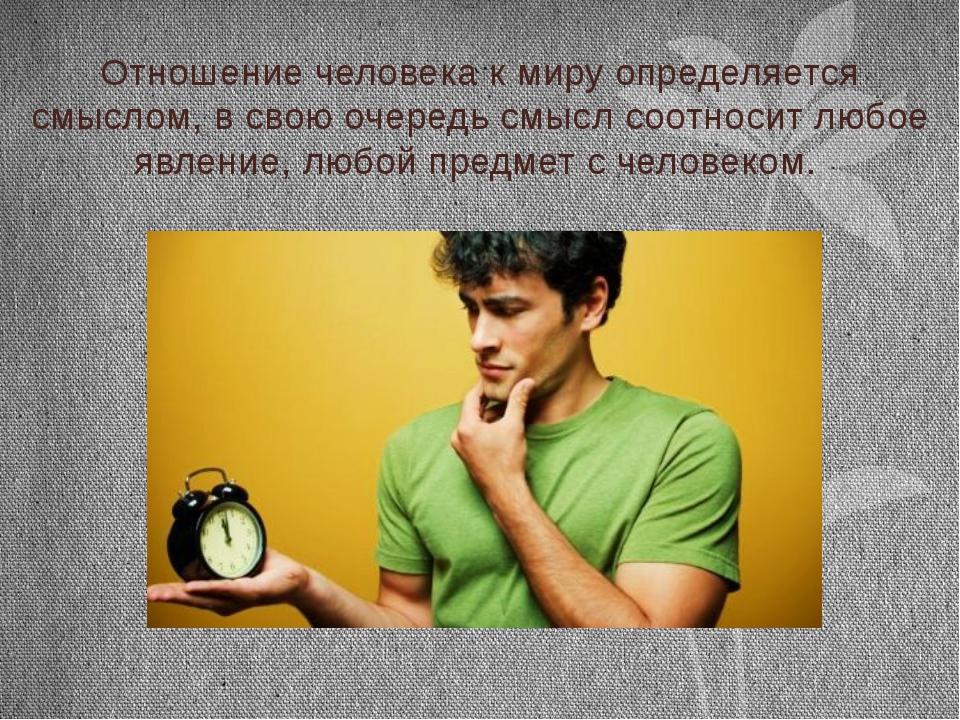 Отношение человека к миру определяется смыслом, в свою очередь смысл соотноси...