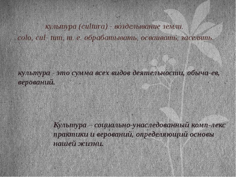 культура (cultura) - возделывание земли. colo, cul- tum, т. е. обрабатывать,...