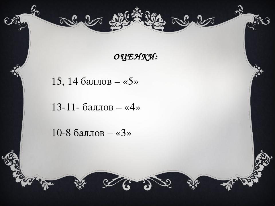 ОЦЕНКИ: 15, 14 баллов – «5» 13-11- баллов – «4» 10-8 баллов – «3»