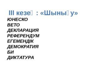 ІІІ кезең: «Шынығу» ЮНЕСКО ВЕТО ДЕКЛАРАЦИЯ РЕФЕРЕНДУМ ЕГЕМЕНДІК ДЕМОКРА
